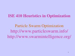 ISE 410 Heuristics in Optimization Particle Swarm Optimization http://www.particleswarm.info/ http://www.swarmintelligen