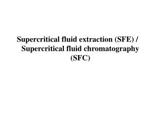 Supercritical fluid extraction (SFE) / Supercritical fluid chromatography (SFC)