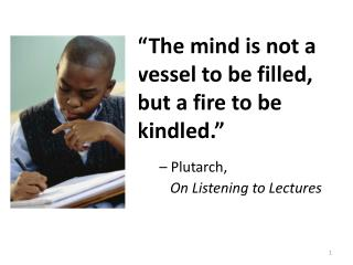 """The mind is not a vessel to be filled, but a fire to be kindled.""  – Plutarch, 		  	   	    On Listening to Lectures"