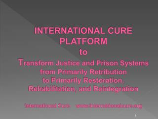 INTERNATIONAL CURE PLATFORM  to Transform Justice and Prison Systems from Primarily Retribution  to Primarily Restoratio