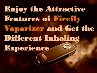 Enjoy the Attractive Features of Firefly Vaporizer and Get t