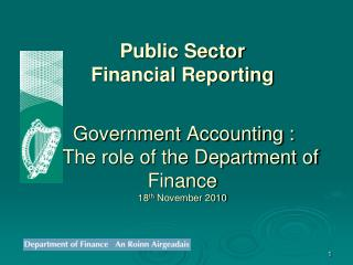 Public Sector  Financial Reporting Government Accounting :     The role of the Department of Finance 18 th  November 201