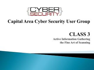Capital Area Cyber Security User Group CLASS 3 Active Information Gathering the Fine Art of Scanning