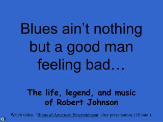 Blues ain't nothing but a good man feeling bad…