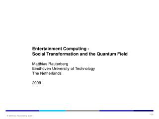 Entertainment Computing - Social Transformation and the Quantum Field Matthias Rauterberg Eindhoven University of Techno