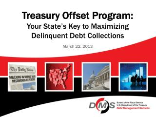 Treasury Offset Program: Your State's Key to Maximizing Delinquent Debt Collections March 22, 2013