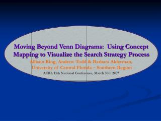 Moving Beyond Venn Diagrams:  Using Concept Mapping to Visualize the Search Strategy Process Allison King, Andrew Todd &