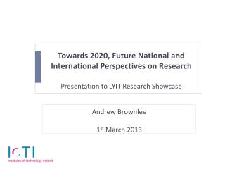 Towards 2020, Future National and International Perspectives on Research  Presentation to LYIT Research Showcase