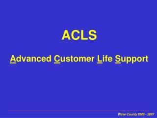 ACLS A dvanced C ustomer L ife S upport