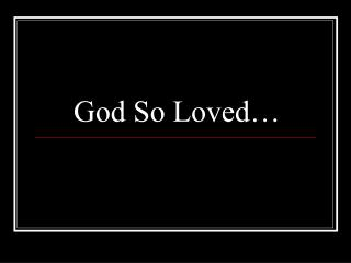 God So Loved…