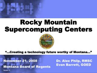 "Rocky Mountain Supercomputing Centers ""…Creating a technology future worthy of Montana…"""