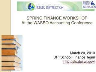 SPRING FINANCE WORKSHOP At the WASBO Accounting Conference March 20, 2013 DPI School Finance Team http://sfs.dpi.wi.gov/