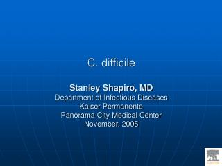 C. difficile Stanley Shapiro, MD Department of Infectious Diseases Kaiser Permanente  Panorama City Medical Center Novem