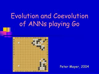 Evolution and Coevolution  of ANNs playing Go