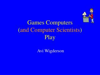 Games Computers ( and Computer Scientists ) Play
