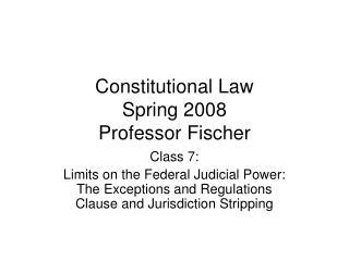 Constitutional Law Spring 2008 Professor Fischer