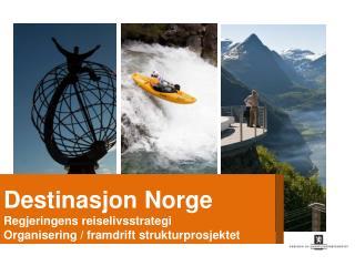 Destinasjon Norge Regjeringens reiselivsstrategi Organisering / framdrift strukturprosjektet En samordnet reiselivspol