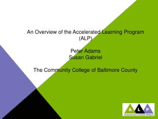 An Overview of the Accelerated Learning Program (ALP) Peter Adams Susan Gabriel The Community College of Baltimore Count