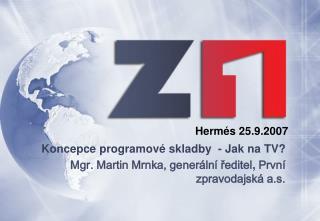 Koncepce programové skladby - Jak na TV? Mgr. Martin Mrnka, generální ředitel , První zpravodajská a.s.