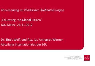 """Anerkennung ausländischer Studienleistungen """" Educating the Global Citizen """" JGU Mainz, 26.11.2012 Dr. Birgit Weiß und"""