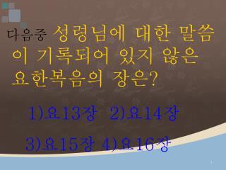 다음중 성령님에 대한 말씀이 기록되어 있지 않은 요한복음의 장은 ? 1) 요 13 장 2) 요 14 장 3) 요 15 장 4) 요 16 장
