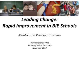 Leading Change: Rapid Improvement in BIE Schools Mentor and Principal Training Lauren Morando Rhim Bureau of Indian Edu