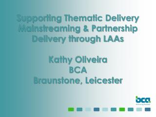 Supporting Thematic Delivery Mainstreaming & Partnership Delivery through LAAs Kathy Oliveira BCA Braunstone, Leices