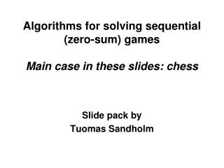 Algorithms for solving sequential (zero-sum) games Main case in these slides: chess