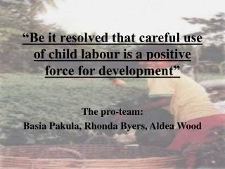 """Be it resolved that careful use of child labour is a positive force for development"""