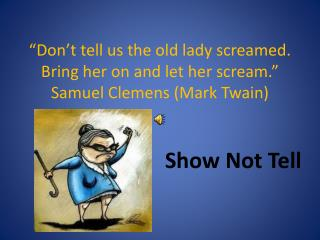 """""""Don't tell us the old lady screamed. Bring her on and let her scream."""" Samuel Clemens (Mark Twain)"""
