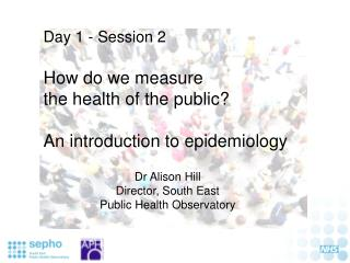 Day 1 - Session 2  How do we measure  the health of the public? An introduction to epidemiology