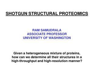 SHOTGUN STRUCTURAL PROTEOMICS RAM SAMUDRALA ASSOCIATE PROFESSOR UNIVERSITY OF WASHINGTON Given a heterogeneous mixture o