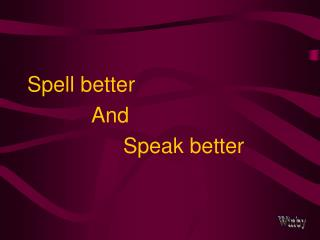 Spell better  			And  				Speak better