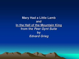 Mary Had a Little Lamb and In the Hall of the Mountain King from the  Peer  Gynt  Suite by  Edvard  Grieg