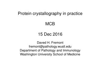 Protein crystallography in practice MCB 15 Dec 2016 Daved H. Fremont fremont@pathology.wustl