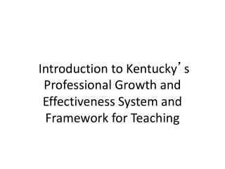 Introduction to Kentucky ' s Professional Growth and Effectiveness System and  Framework for Teaching