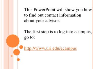 This PowerPoint will show you how to find out contact information about your advisor. The first step is to log into ecam