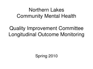 Northern Lakes  Community Mental Health  Quality Improvement Committee Longitudinal Outcome Monitoring