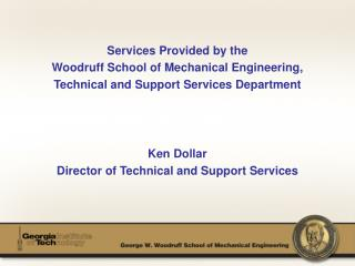 Services Provided by the Woodruff School of Mechanical Engineering, Technical and Support Services Department Ken Dollar