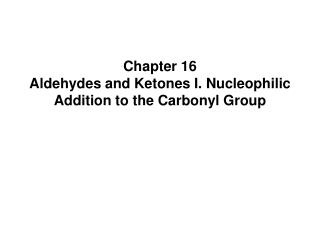 Chapter 16 Aldehydes and Ketones I. Nucleophilic Addition to the Carbonyl Group