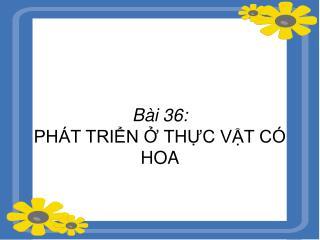 Bài 36: PHÁT TRIỂN Ở THỰC VẬT CÓ HOA