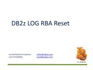 DB2z LOG RBA Reset Jay Seiler(Systems Engineer) Jseiler@LLBean.com Laurie Pratt(DBA) Lpratt@LLBean.com