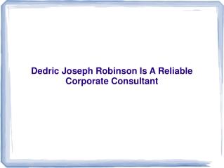 Dedric Joseph Robinson Is A Reliable Corporate Consultant