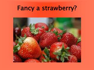 Fancy a strawberry?