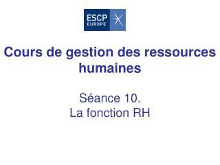 Cours de gestion des ressources humaines Séance 10. La fonction RH