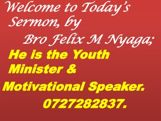 Welcome to Today's Sermon, by Bro Felix M Nyaga ; He is the Youth Minister &