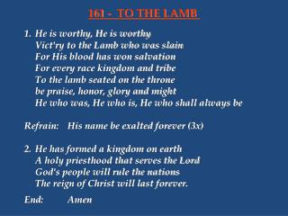 1.	He is worthy, He is worthy 	Vict'ry to the Lamb who was slain 	For His blood has won salvation 	For every race kingdo