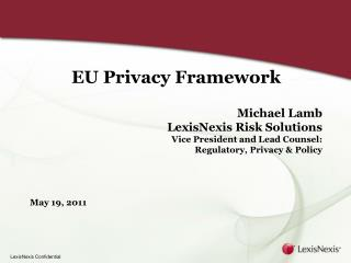 EU Privacy Framework Michael Lamb LexisNexis Risk Solutions Vice President and Lead Counsel: Regulatory, Privacy & P