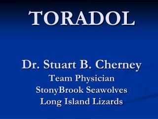 TORADOL Dr. Stuart B. Cherney Team Physician StonyBrook Seawolves Long Island Lizards
