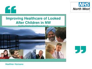 Improving Healthcare of Looked After Children in NW Cynthia.fletcher@northwest.nhs.uk